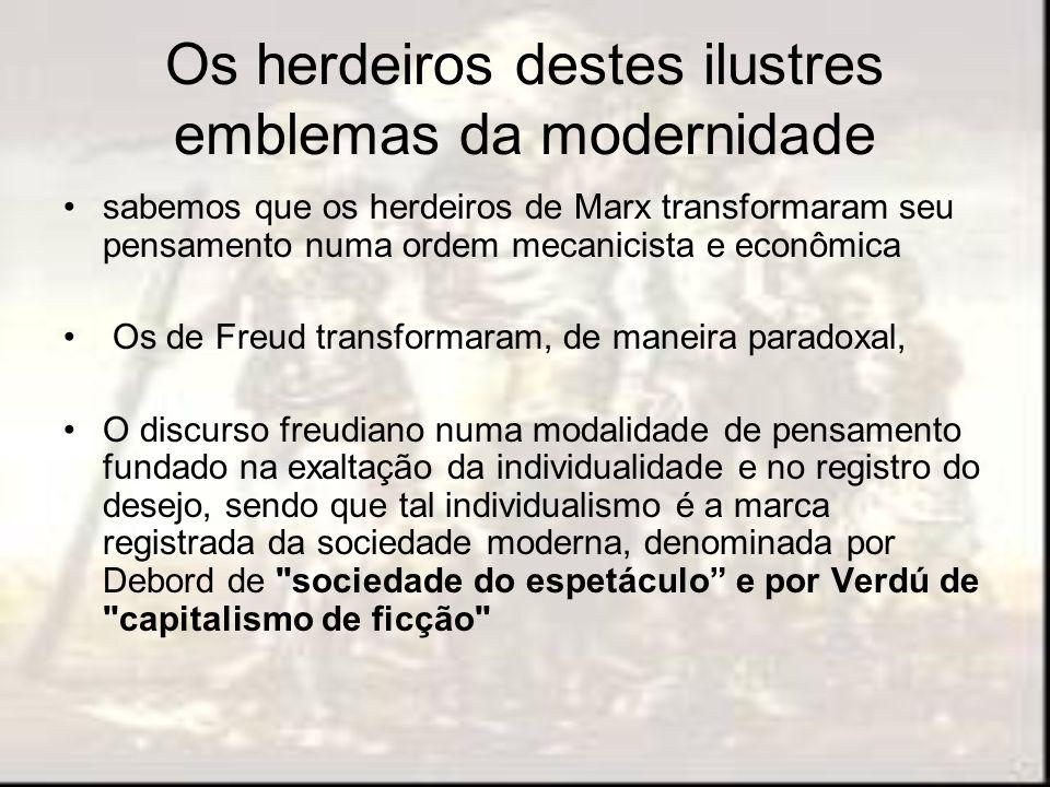 Os herdeiros destes ilustres emblemas da modernidade sabemos que os herdeiros de Marx transformaram seu pensamento numa ordem mecanicista e econômica