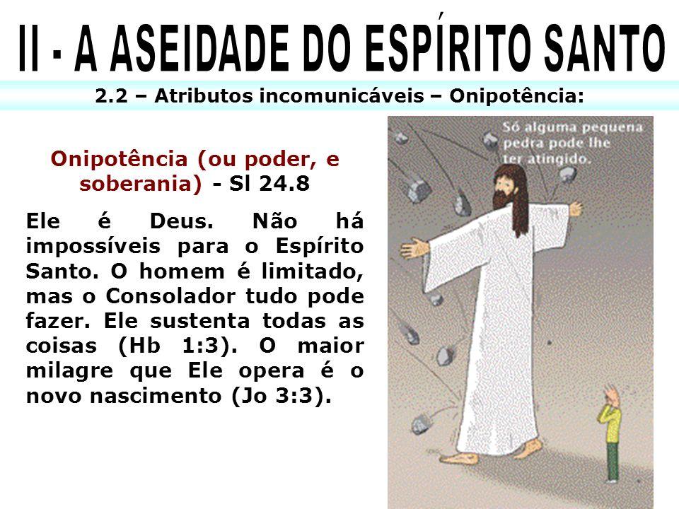2.2 – Atributos incomunicáveis – Onipotência: Onipotência (ou poder, e soberania) - Sl 24.8 Ele é Deus. Não há impossíveis para o Espírito Santo. O ho