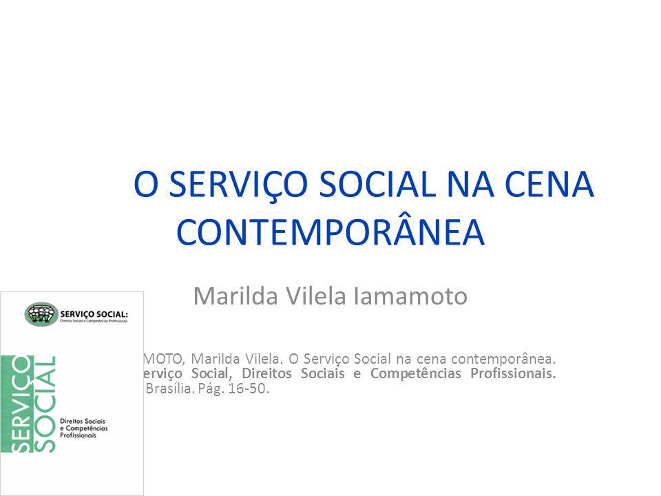 O SERVIÇO SOCIAL NA CENA CONTEMPORÂNEA Marilda Vilela Iamamoto IAMAMOTO, Marilda Vilela. O Serviço Social na cena contemporânea. In.: Serviço Social,