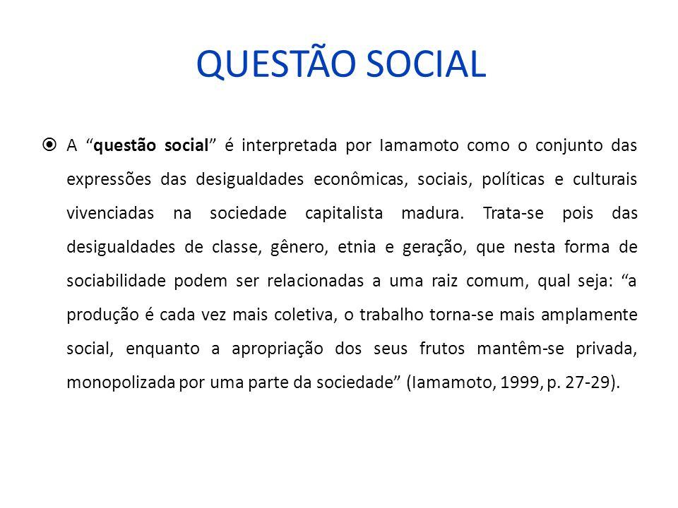 QUESTÃO SOCIAL A questão social é interpretada por Iamamoto como o conjunto das expressões das desigualdades econômicas, sociais, políticas e culturai
