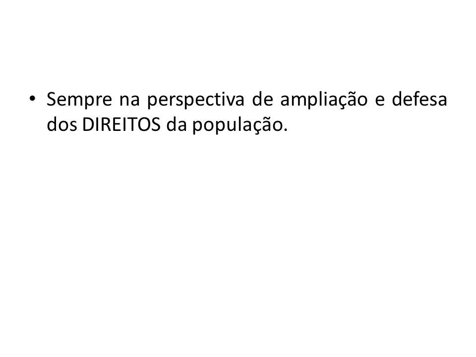 Sempre na perspectiva de ampliação e defesa dos DIREITOS da população.