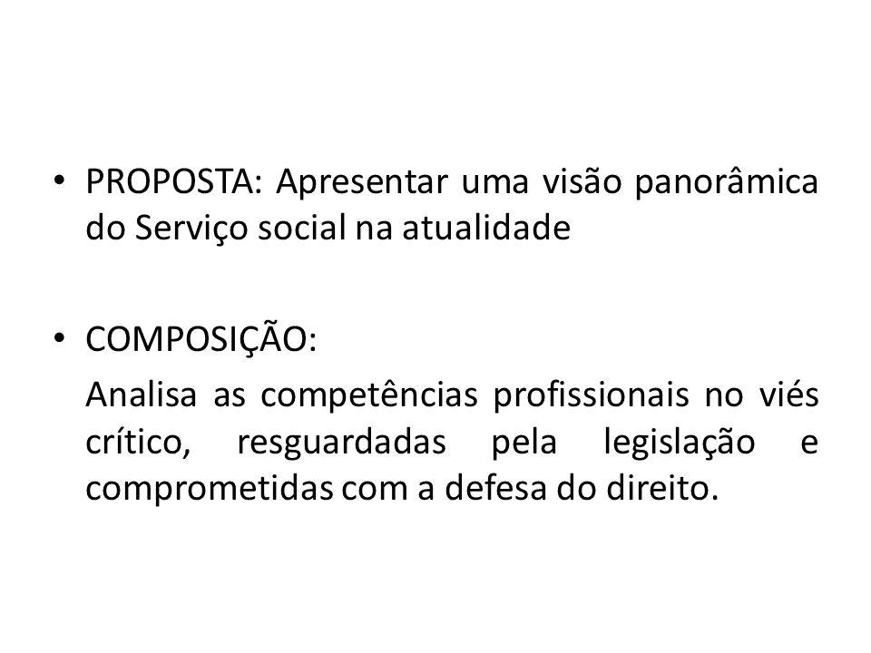 PROPOSTA: Apresentar uma visão panorâmica do Serviço social na atualidade COMPOSIÇÃO: Analisa as competências profissionais no viés crítico, resguarda