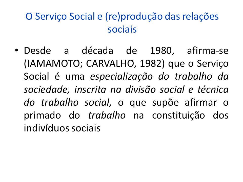 O Serviço Social e (re)produção das relações sociais Desde a década de 1980, afirma-se (IAMAMOTO; CARVALHO, 1982) que o Serviço Social é uma especiali