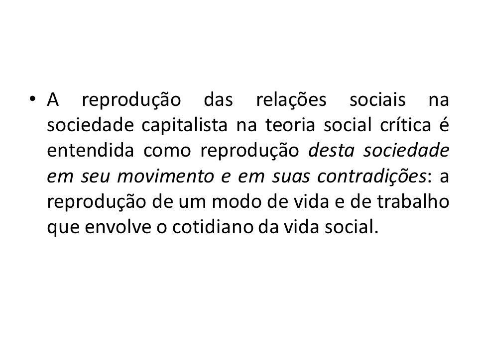 A reprodução das relações sociais na sociedade capitalista na teoria social crítica é entendida como reprodução desta sociedade em seu movimento e em