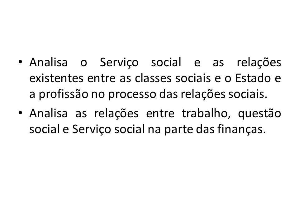Analisa o Serviço social e as relações existentes entre as classes sociais e o Estado e a profissão no processo das relações sociais. Analisa as relaç