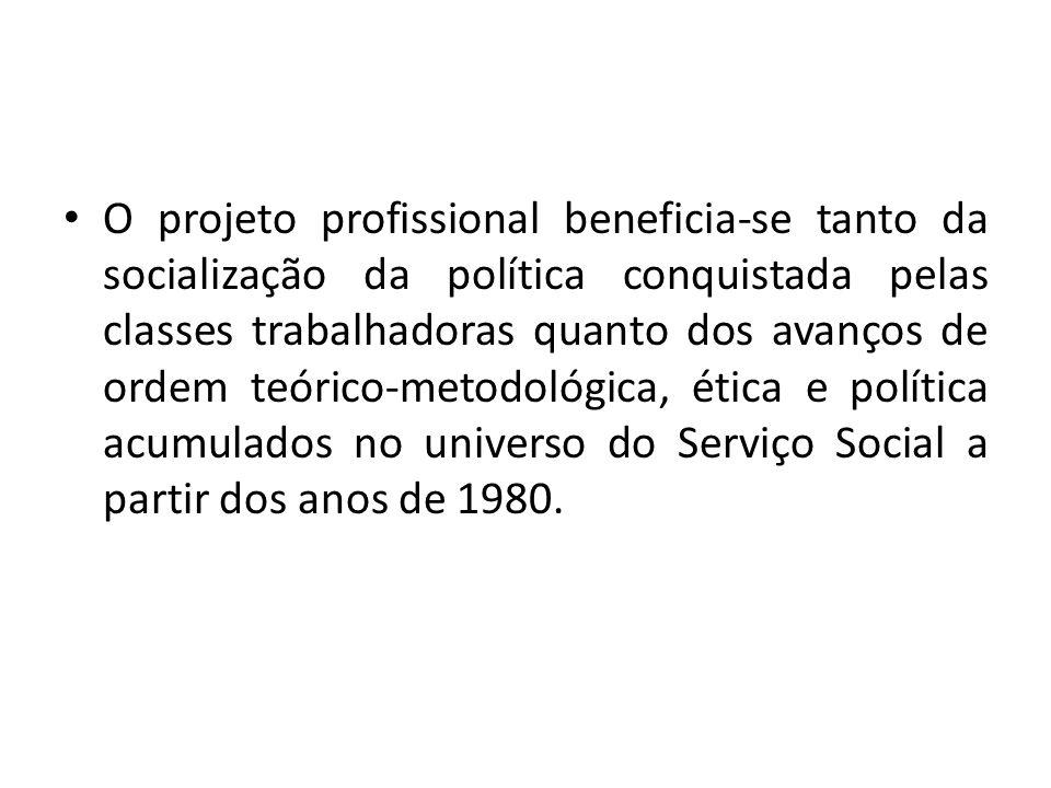 O projeto profissional beneficia-se tanto da socialização da política conquistada pelas classes trabalhadoras quanto dos avanços de ordem teórico-meto