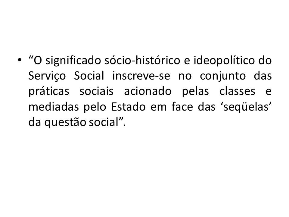 O significado sócio-histórico e ideopolítico do Serviço Social inscreve-se no conjunto das práticas sociais acionado pelas classes e mediadas pelo Est
