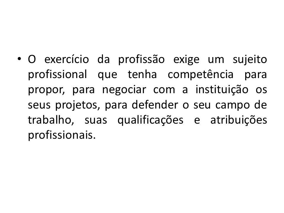 O exercício da profissão exige um sujeito profissional que tenha competência para propor, para negociar com a instituição os seus projetos, para defen