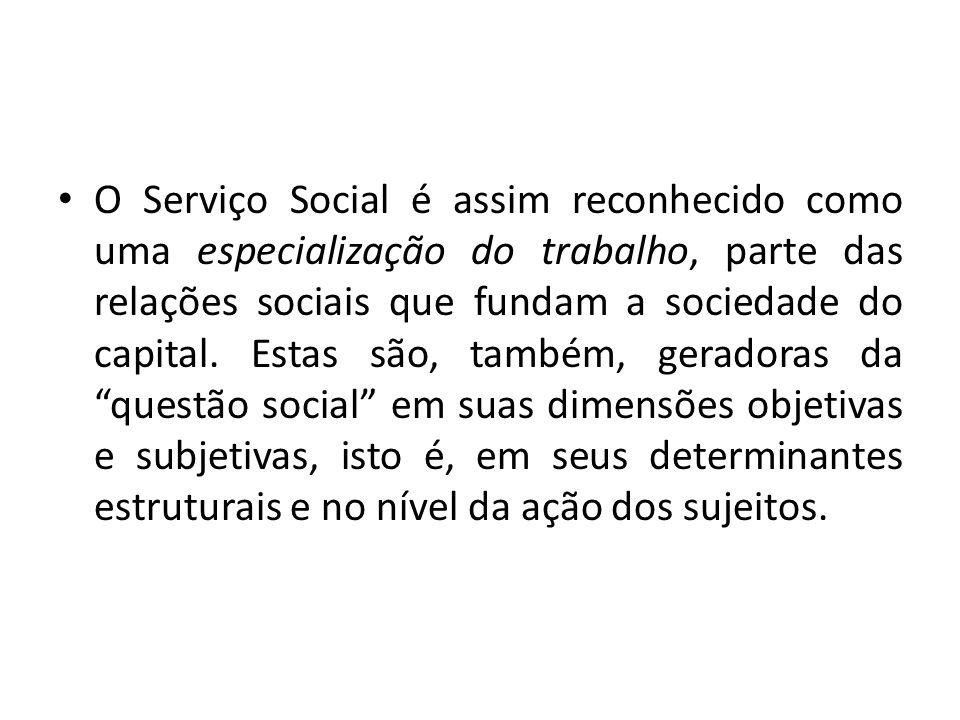 O Serviço Social é assim reconhecido como uma especialização do trabalho, parte das relações sociais que fundam a sociedade do capital. Estas são, tam