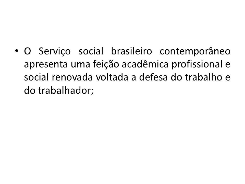 O Serviço social brasileiro contemporâneo apresenta uma feição acadêmica profissional e social renovada voltada a defesa do trabalho e do trabalhador;