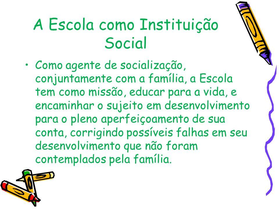 A Escola como Instituição Social Como agente de socialização, conjuntamente com a família, a Escola tem como missão, educar para a vida, e encaminhar