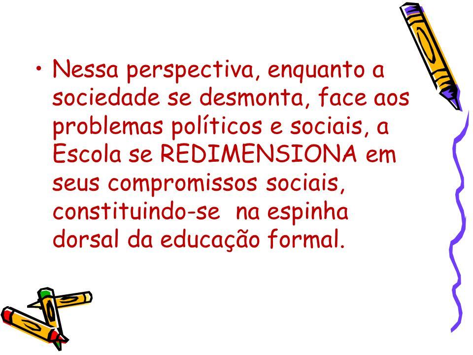 Nessa perspectiva, enquanto a sociedade se desmonta, face aos problemas políticos e sociais, a Escola se REDIMENSIONA em seus compromissos sociais, co