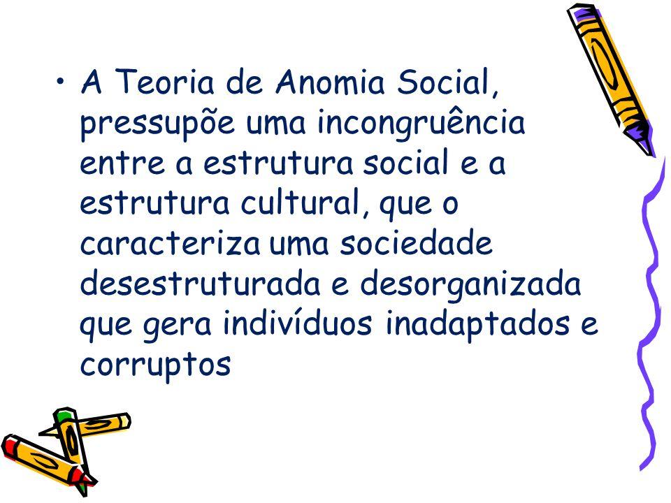 A Teoria de Anomia Social, pressupõe uma incongruência entre a estrutura social e a estrutura cultural, que o caracteriza uma sociedade desestruturada