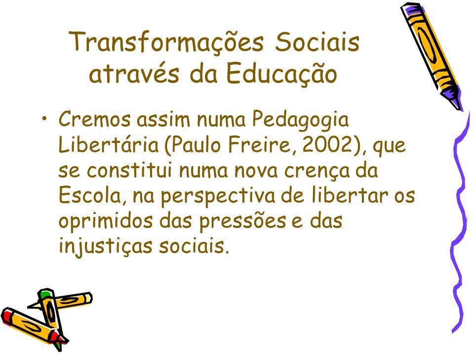 Transformações Sociais através da Educação Cremos assim numa Pedagogia Libertária (Paulo Freire, 2002), que se constitui numa nova crença da Escola, n