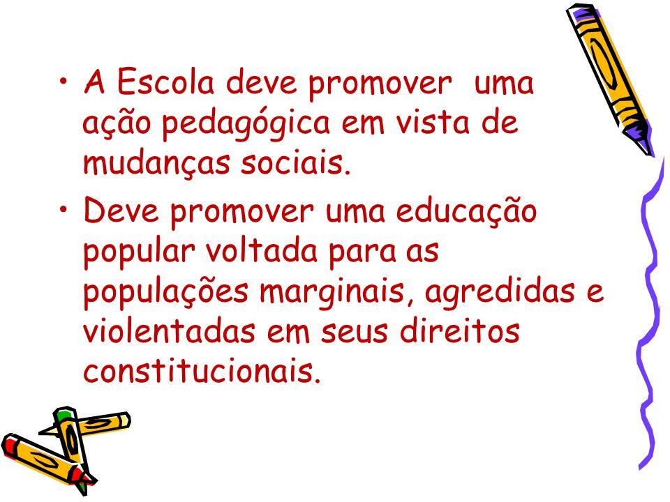 A Escola deve promover uma ação pedagógica em vista de mudanças sociais. Deve promover uma educação popular voltada para as populações marginais, agre