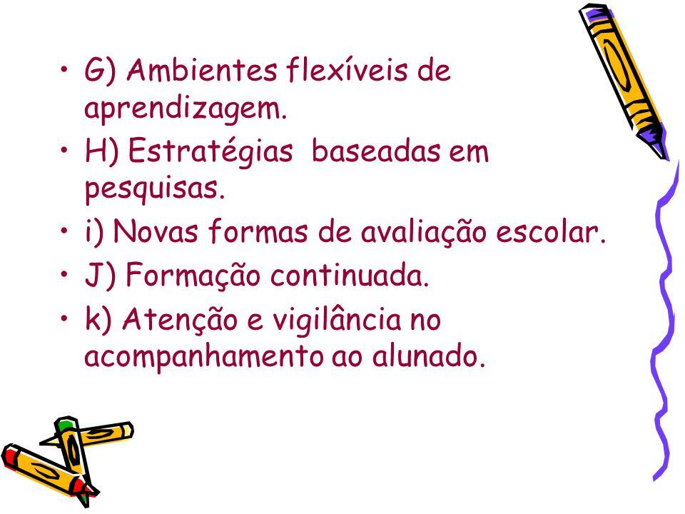 G) Ambientes flexíveis de aprendizagem. H) Estratégias baseadas em pesquisas. i) Novas formas de avaliação escolar. J) Formação continuada. k) Atenção
