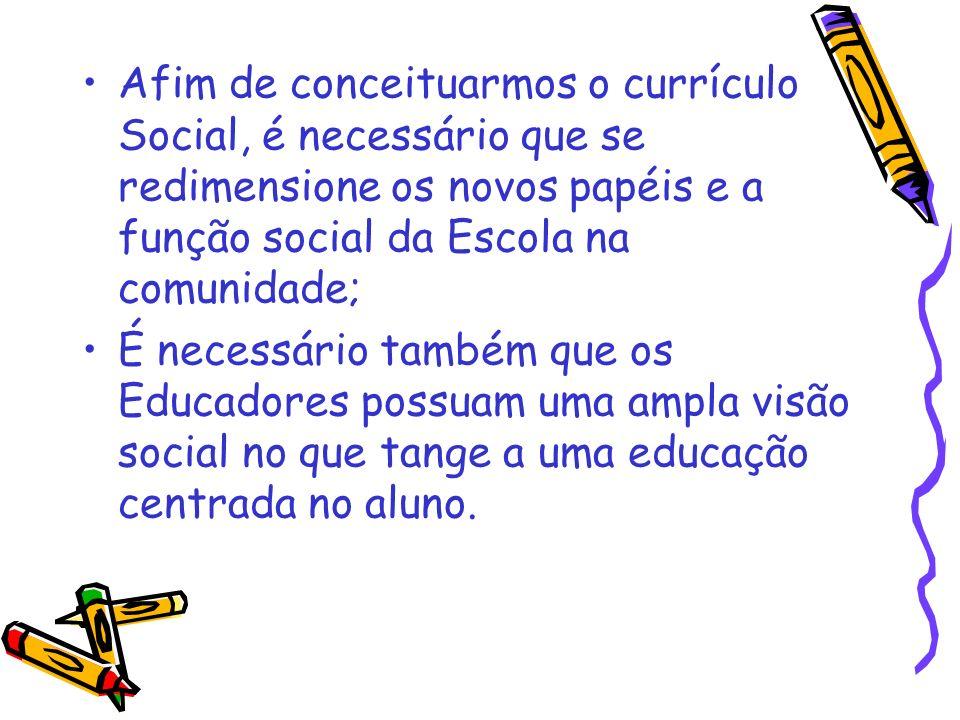 Afim de conceituarmos o currículo Social, é necessário que se redimensione os novos papéis e a função social da Escola na comunidade; É necessário tam