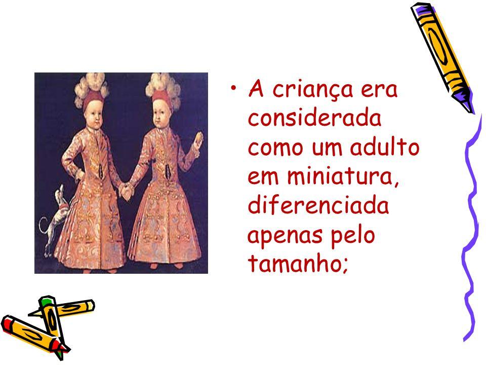 A criança era considerada como um adulto em miniatura, diferenciada apenas pelo tamanho;