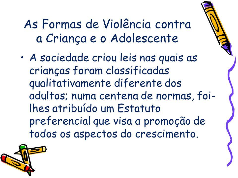 As Formas de Violência contra a Criança e o Adolescente A sociedade criou leis nas quais as crianças foram classificadas qualitativamente diferente do