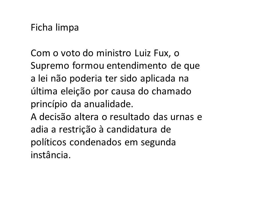 Ficha limpa Com o voto do ministro Luiz Fux, o Supremo formou entendimento de que a lei não poderia ter sido aplicada na última eleição por causa do c
