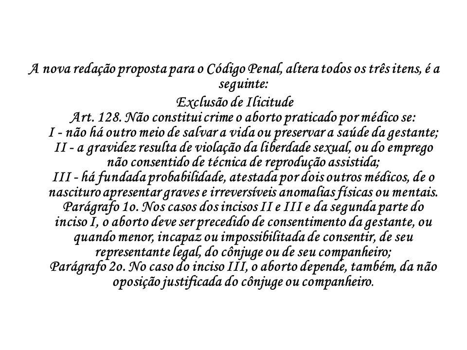 A nova redação proposta para o Código Penal, altera todos os três itens, é a seguinte: Exclusão de Ilicitude Art. 128. Não constitui crime o aborto pr