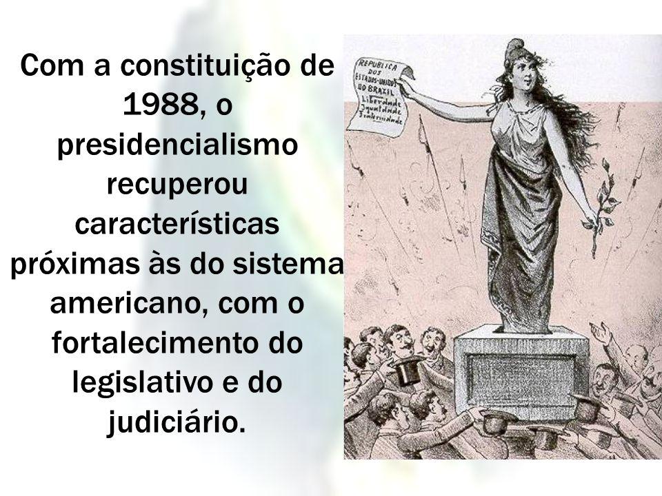 Com a constituição de 1988, o presidencialismo recuperou características próximas às do sistema americano, com o fortalecimento do legislativo e do ju