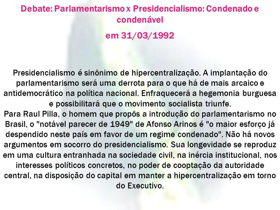 Debate: Parlamentarismo x Presidencialismo: Condenado e condenável em 31/03/1992 Presidencialismo é sinônimo de hipercentralização. A implantação do p