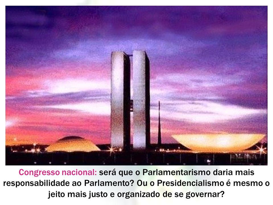 Congresso nacional: será que o Parlamentarismo daria mais responsabilidade ao Parlamento? Ou o Presidencialismo é mesmo o jeito mais justo e organizad