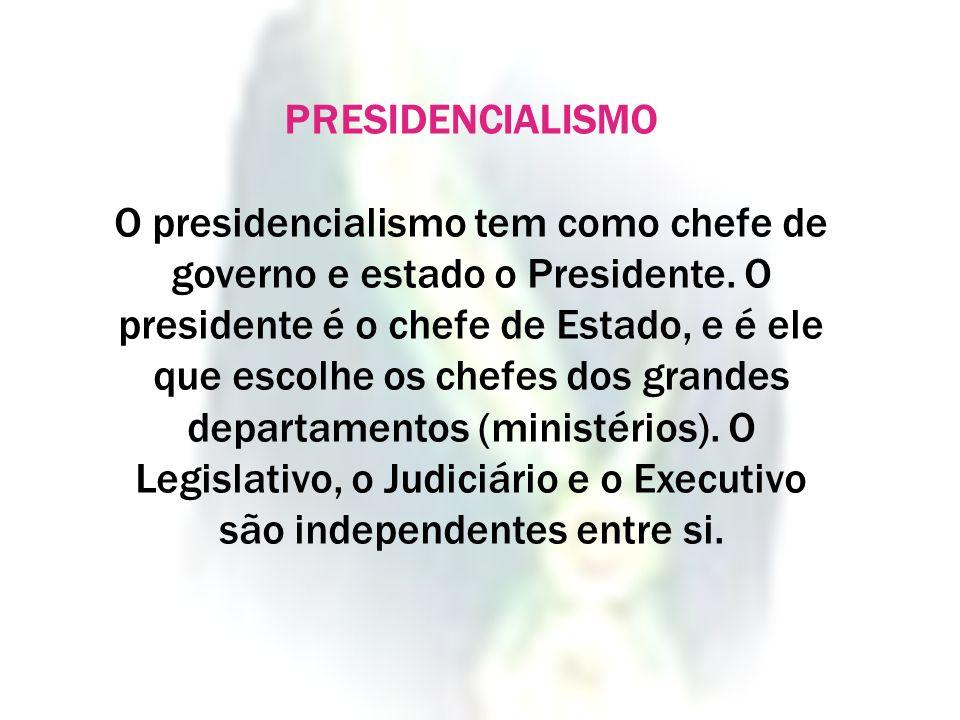 PRESIDENCIALISMO O presidencialismo tem como chefe de governo e estado o Presidente. O presidente é o chefe de Estado, e é ele que escolhe os chefes d