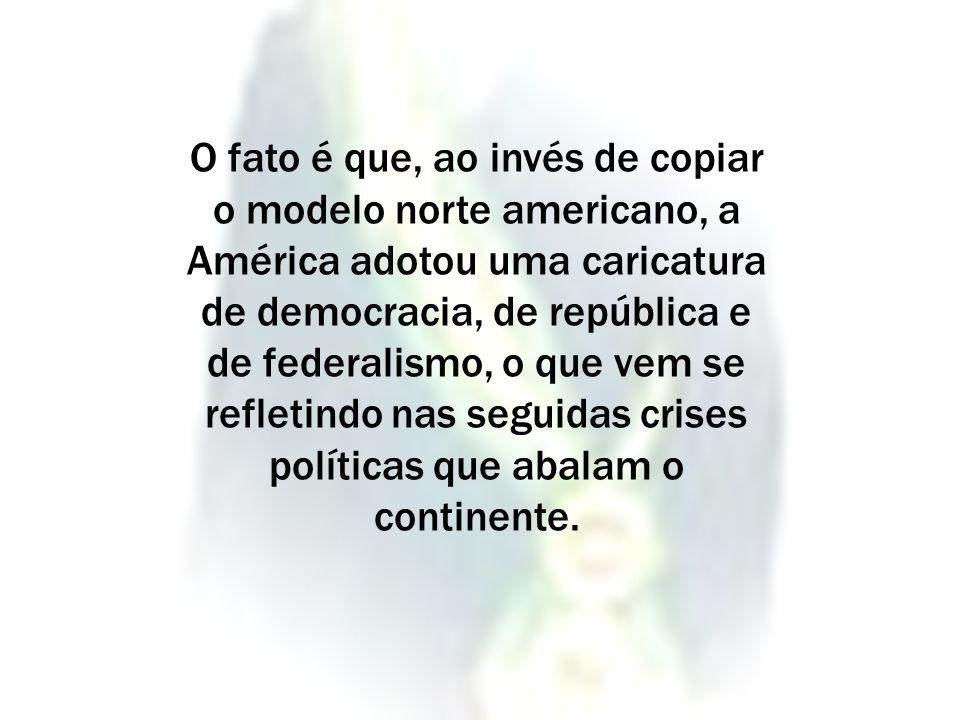 O fato é que, ao invés de copiar o modelo norte americano, a América adotou uma caricatura de democracia, de república e de federalismo, o que vem se