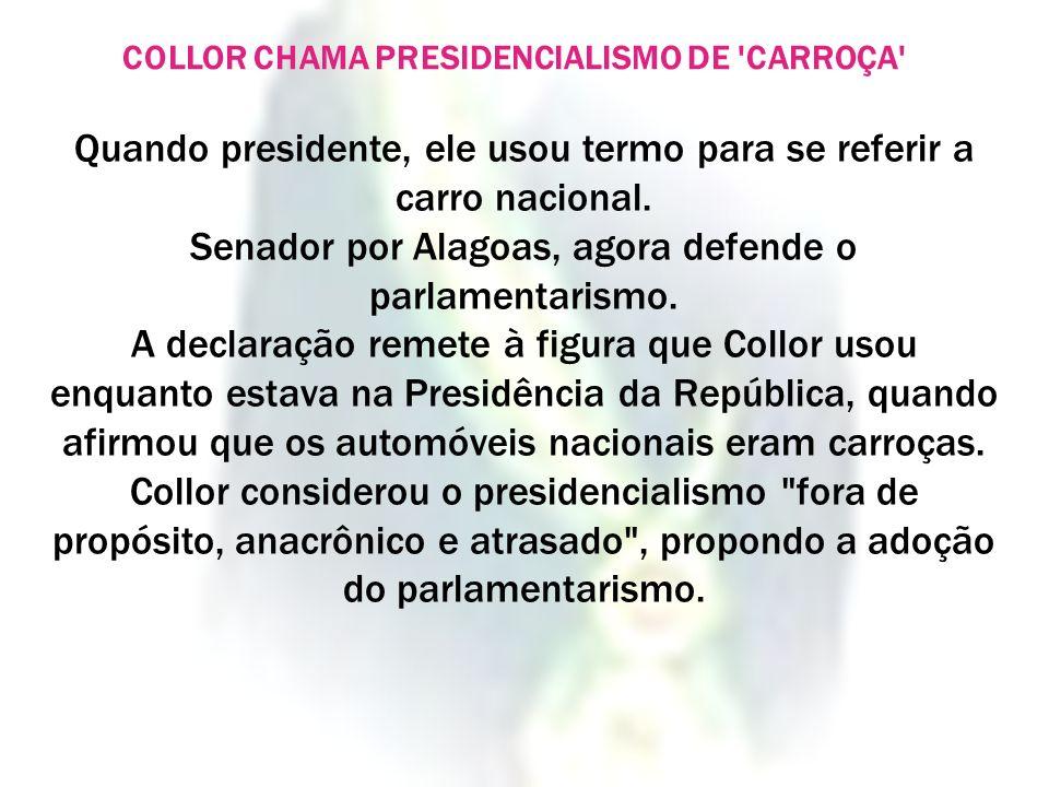 COLLOR CHAMA PRESIDENCIALISMO DE 'CARROÇA' Quando presidente, ele usou termo para se referir a carro nacional. Senador por Alagoas, agora defende o pa