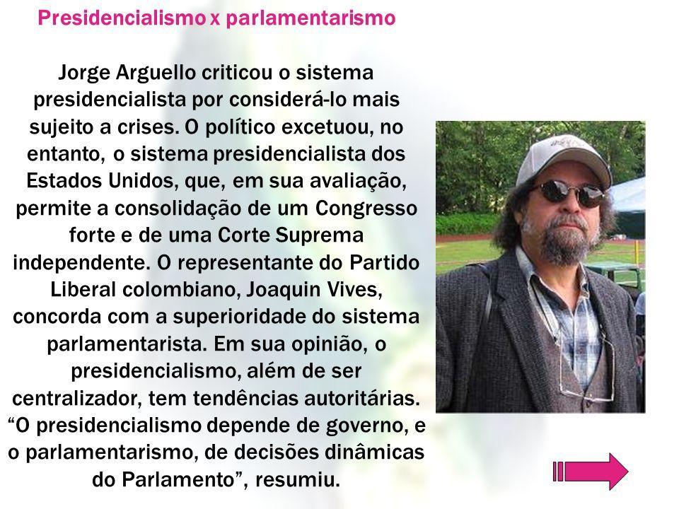 Presidencialismo x parlamentarismo Jorge Arguello criticou o sistema presidencialista por considerá-lo mais sujeito a crises. O político excetuou, no