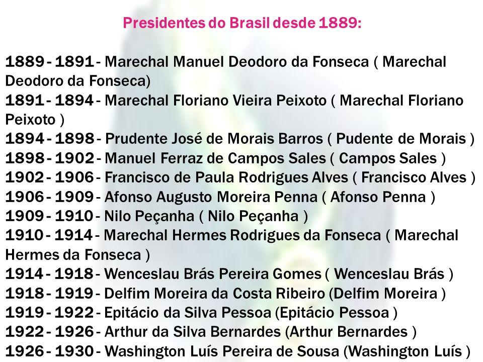 Presidentes do Brasil desde 1889: 1889 - 1891 - Marechal Manuel Deodoro da Fonseca ( Marechal Deodoro da Fonseca) 1891 - 1894 - Marechal Floriano Viei