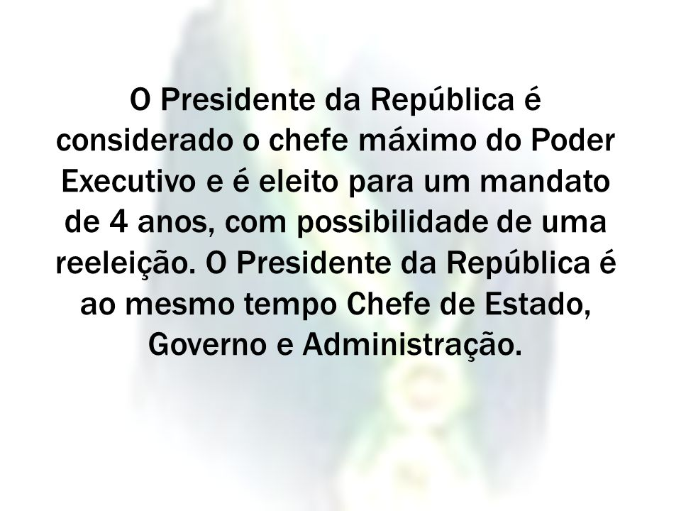 O Presidente da República é considerado o chefe máximo do Poder Executivo e é eleito para um mandato de 4 anos, com possibilidade de uma reeleição. O