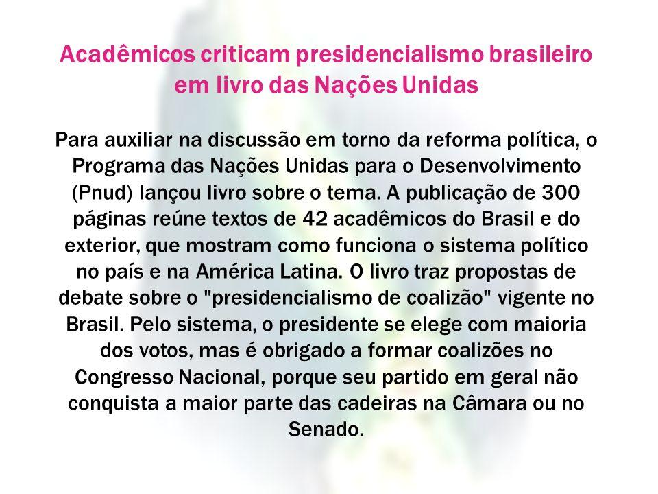 Acadêmicos criticam presidencialismo brasileiro em livro das Nações Unidas Para auxiliar na discussão em torno da reforma política, o Programa das Naç
