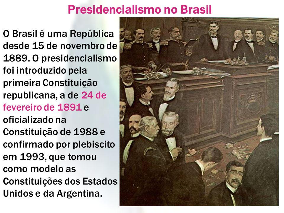 O Brasil é uma República desde 15 de novembro de 1889. O presidencialismo foi introduzido pela primeira Constituição republicana, a de 24 de fevereiro