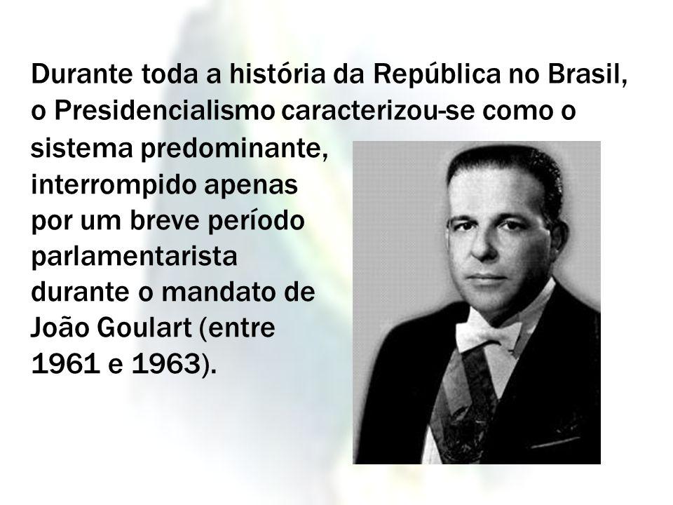 sistema predominante, interrompido apenas por um breve período parlamentarista durante o mandato de João Goulart (entre 1961 e 1963). Durante toda a h