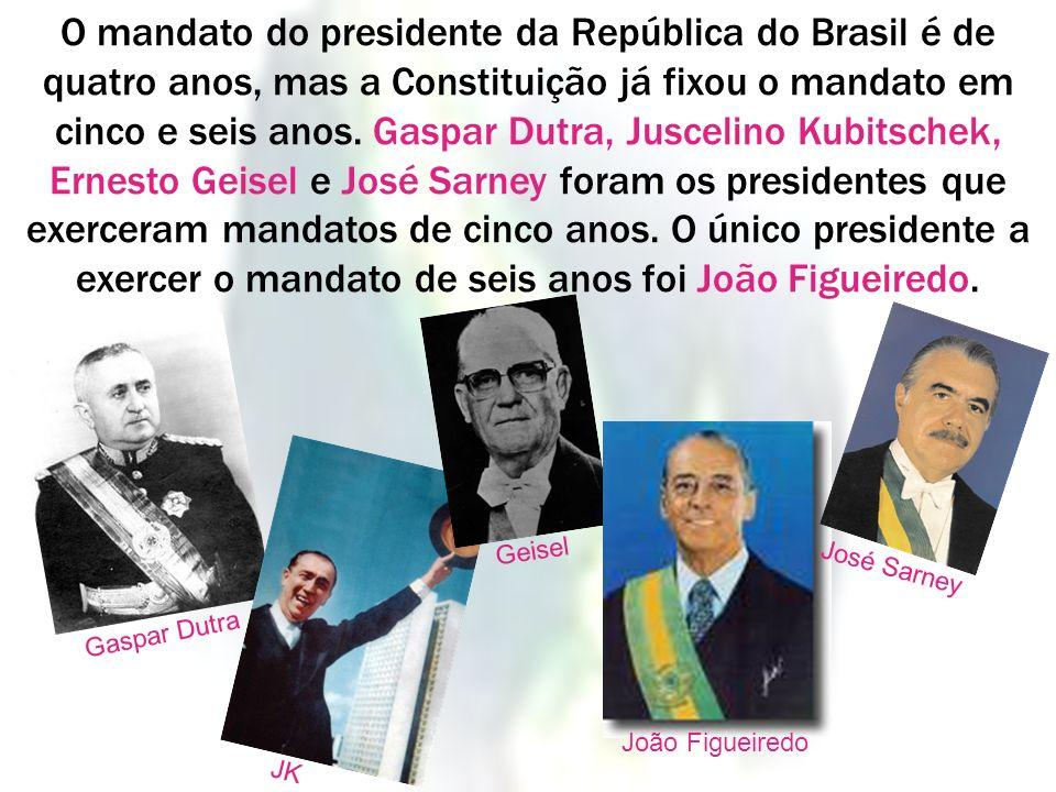 O mandato do presidente da República do Brasil é de quatro anos, mas a Constituição já fixou o mandato em cinco e seis anos. Gaspar Dutra, Juscelino K