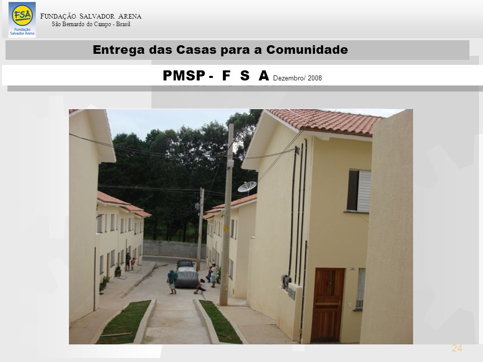 F UNDAÇÃO S ALVADOR A RENA São Bernardo do Campo - Brasil 24 Entrega das Casas para a Comunidade PMSP - F S A Dezembro/ 2008
