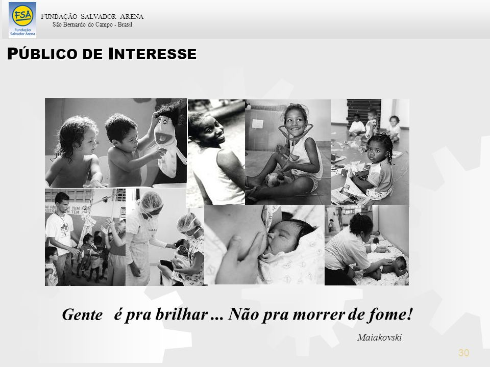 F UNDAÇÃO S ALVADOR A RENA São Bernardo do Campo - Brasil 30 P ÚBLICO DE I NTERESSE Gente é pra brilhar... Não pra morrer de fome! Maiakovski