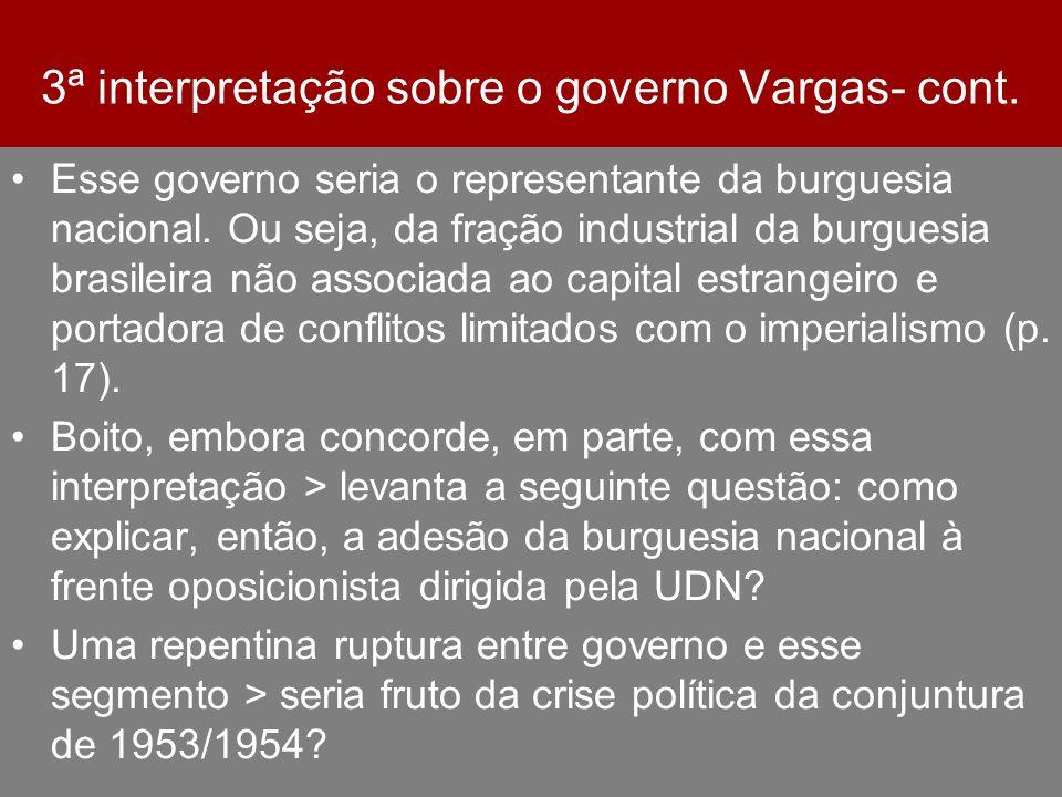 3ª interpretação sobre o governo Vargas- cont. Esse governo seria o representante da burguesia nacional. Ou seja, da fração industrial da burguesia br