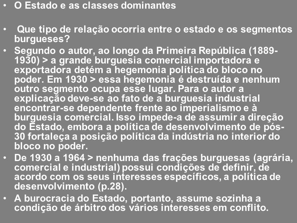 O Estado e as classes dominantes Que tipo de relação ocorria entre o estado e os segmentos burgueses? Segundo o autor, ao longo da Primeira República