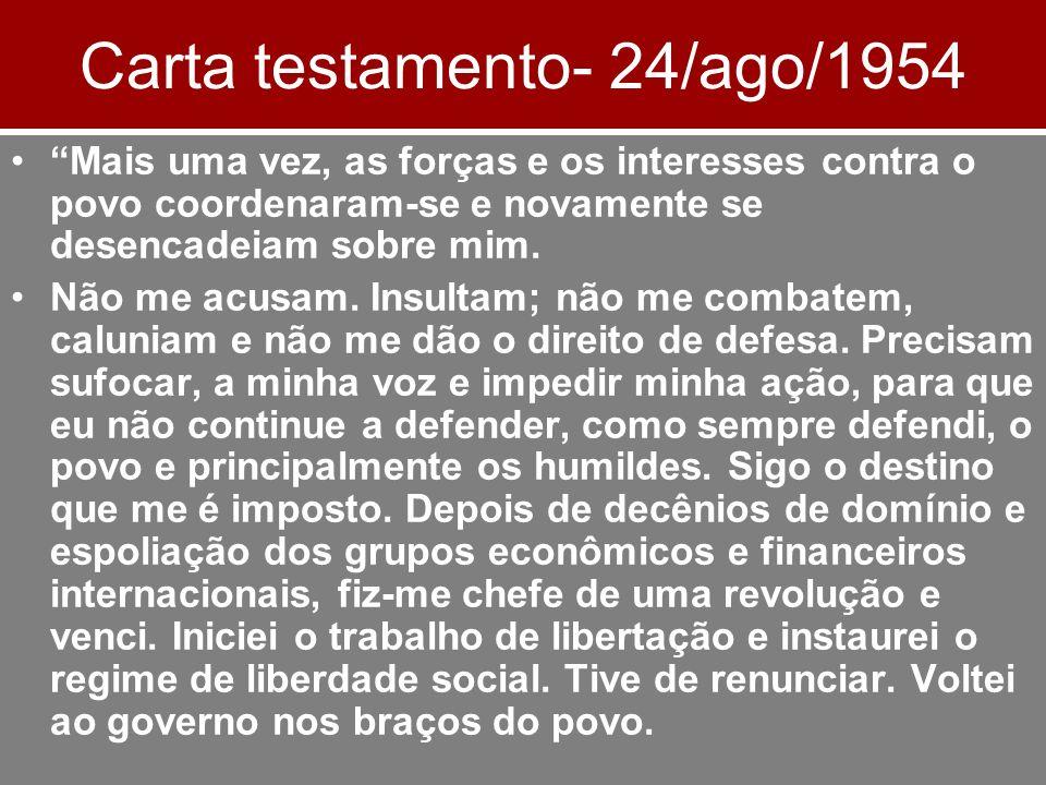 Carta testamento- 24/ago/1954 Mais uma vez, as forças e os interesses contra o povo coordenaram-se e novamente se desencadeiam sobre mim. Não me acusa