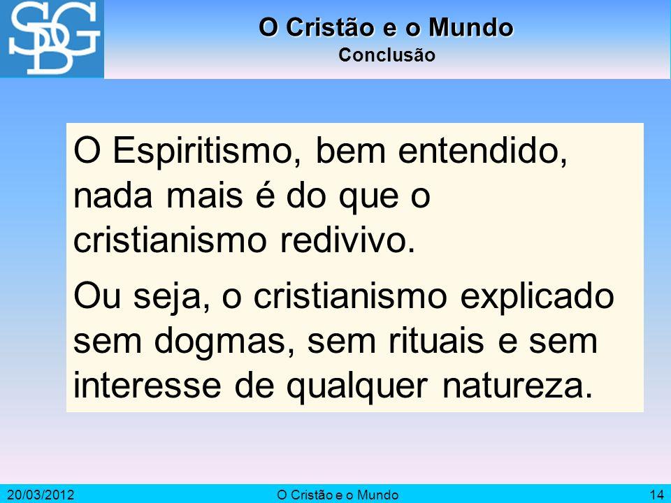 20/03/2012O Cristão e o Mundo14 O Cristão e o Mundo Conclusão O Espiritismo, bem entendido, nada mais é do que o cristianismo redivivo. Ou seja, o cri