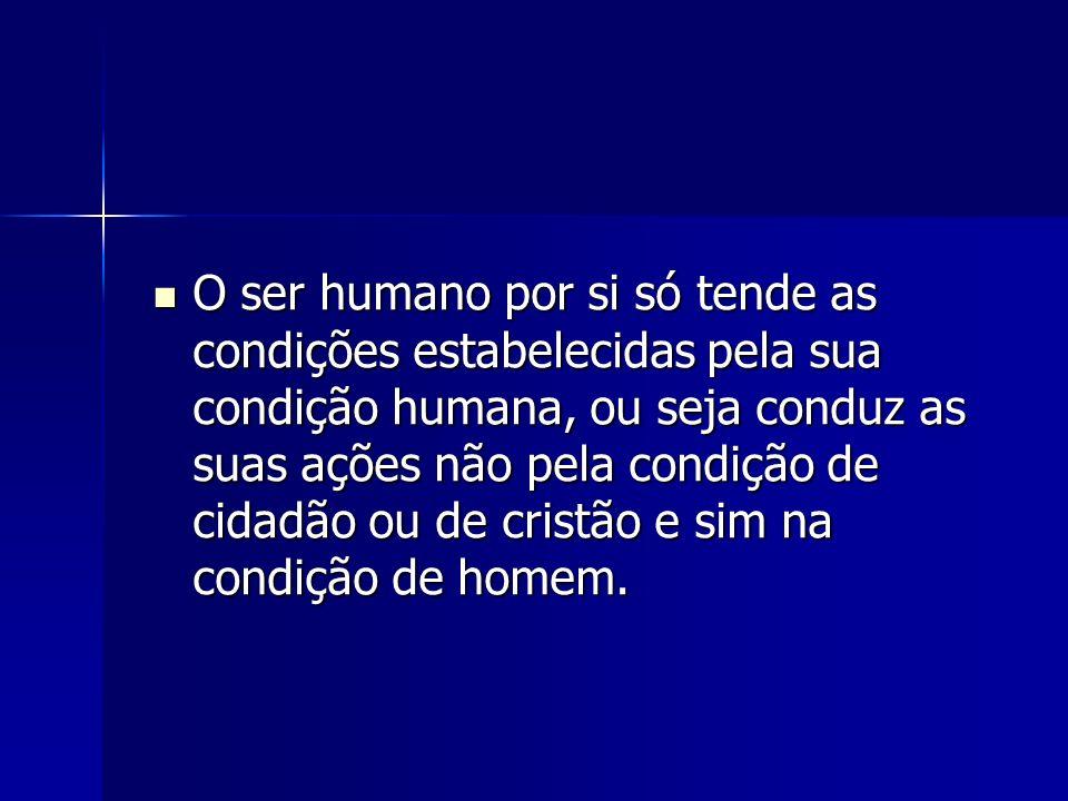 O ser humano por si só tende as condições estabelecidas pela sua condição humana, ou seja conduz as suas ações não pela condição de cidadão ou de cris