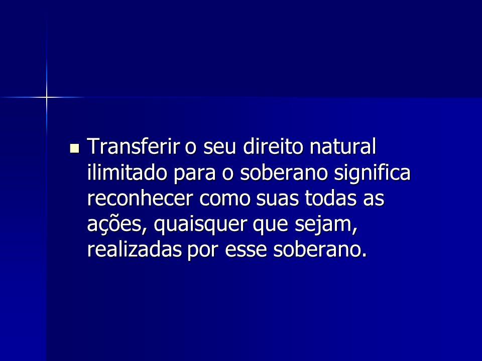 Transferir o seu direito natural ilimitado para o soberano significa reconhecer como suas todas as ações, quaisquer que sejam, realizadas por esse soberano.
