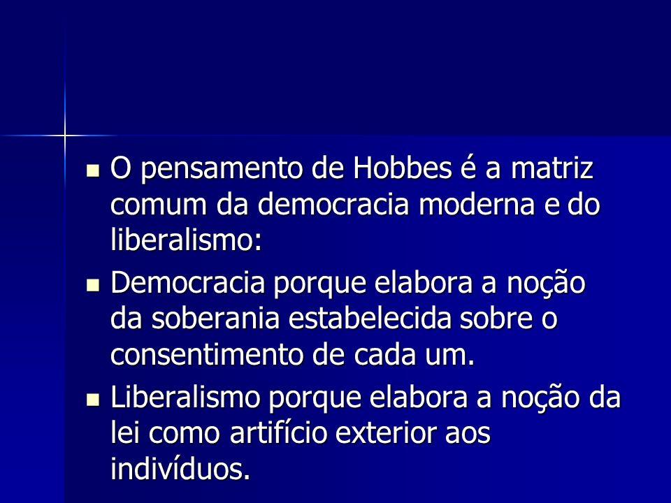 O pensamento de Hobbes é a matriz comum da democracia moderna e do liberalismo: O pensamento de Hobbes é a matriz comum da democracia moderna e do liberalismo: Democracia porque elabora a noção da soberania estabelecida sobre o consentimento de cada um.
