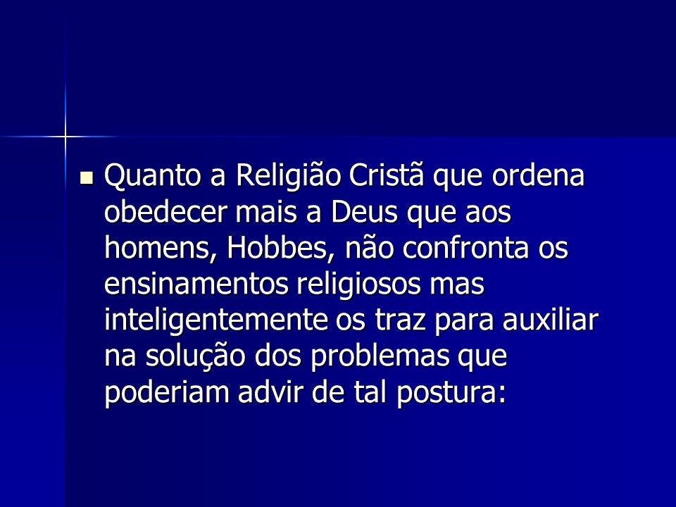 Quanto a Religião Cristã que ordena obedecer mais a Deus que aos homens, Hobbes, não confronta os ensinamentos religiosos mas inteligentemente os traz