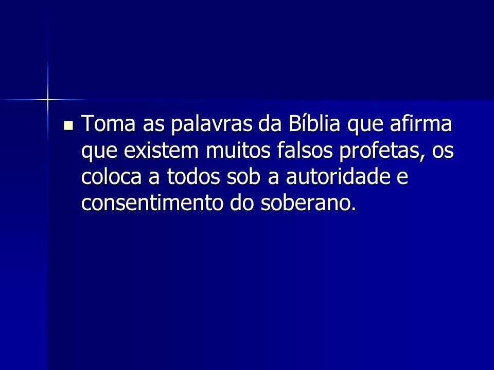 Toma as palavras da Bíblia que afirma que existem muitos falsos profetas, os coloca a todos sob a autoridade e consentimento do soberano. Toma as pala