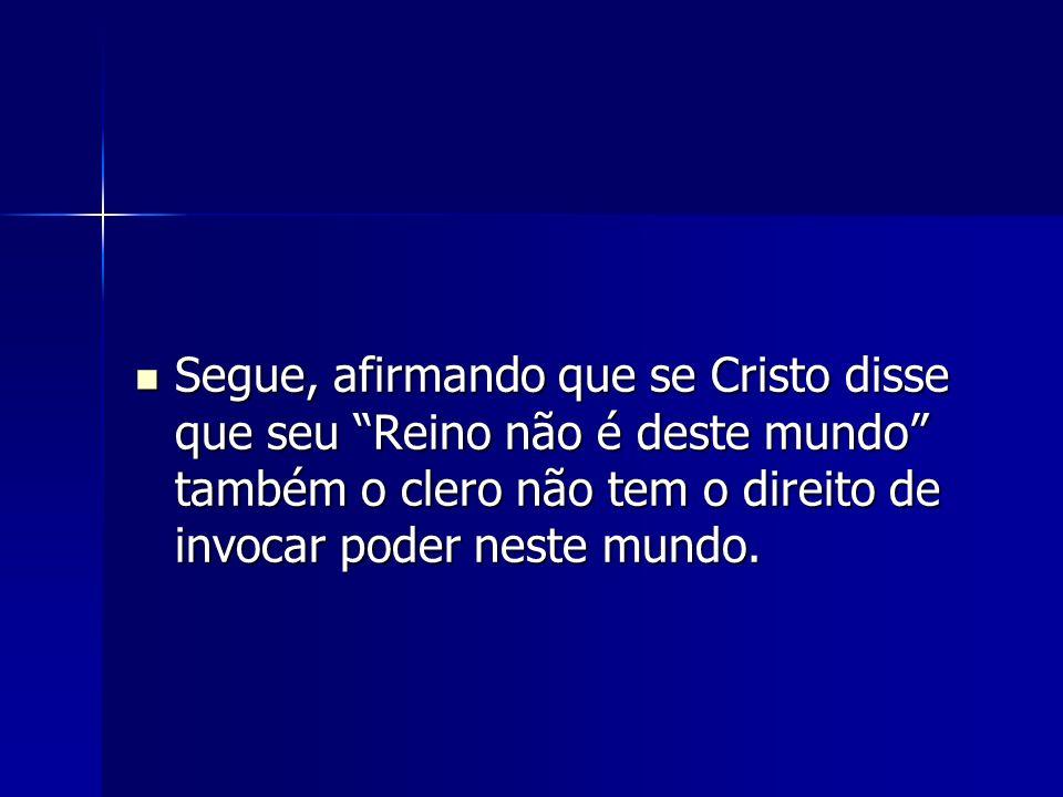 Segue, afirmando que se Cristo disse que seu Reino não é deste mundo também o clero não tem o direito de invocar poder neste mundo. Segue, afirmando q